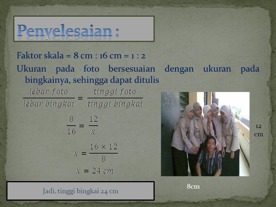 Penyelesaian : Faktor skala = 8 cm : 16 cm = 1 : 2 Ukuran pada foto bersesuaian dengan ukuran pada bingkainya, sehingga dapat ditulis