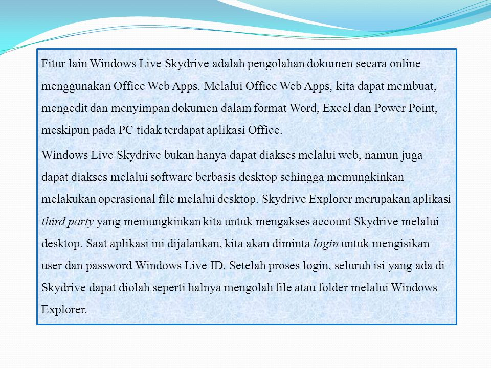 Fitur lain Windows Live Skydrive adalah pengolahan dokumen secara online menggunakan Office Web Apps. Melalui Office Web Apps, kita dapat membuat, mengedit dan menyimpan dokumen dalam format Word, Excel dan Power Point, meskipun pada PC tidak terdapat aplikasi Office.