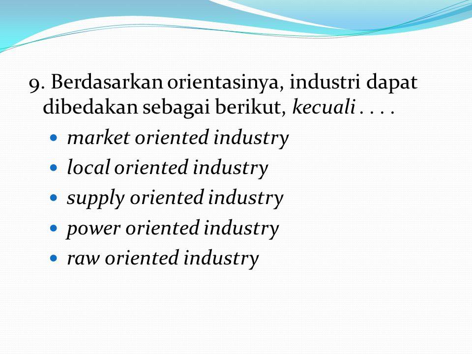 9. Berdasarkan orientasinya, industri dapat dibedakan sebagai berikut, kecuali . . . .