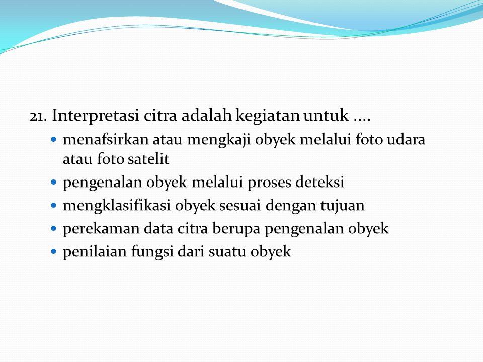 21. Interpretasi citra adalah kegiatan untuk ....