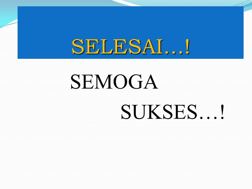 SELESAI…! SEMOGA SUKSES…!