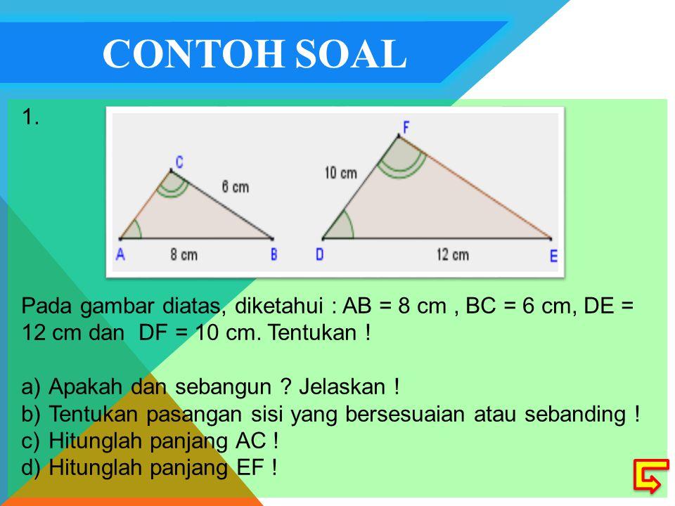 CONTOH SOAL 1. Pada gambar diatas, diketahui : AB = 8 cm , BC = 6 cm, DE = 12 cm dan DF = 10 cm. Tentukan !