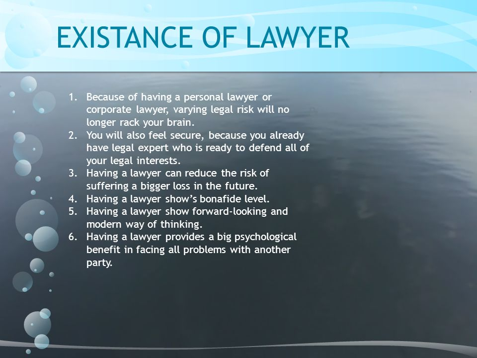 EXISTANCE OF LAWYER Because of having a personal lawyer or corporate lawyer, varying legal risk will no longer rack your brain.