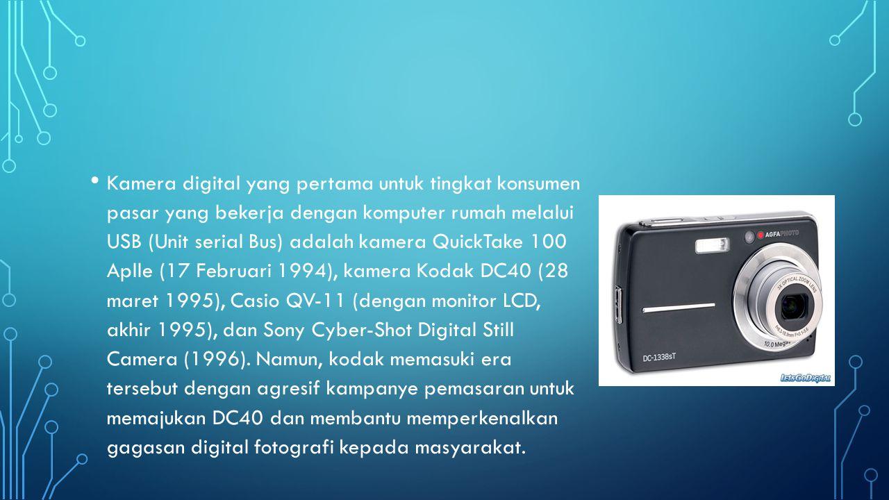 Kamera digital yang pertama untuk tingkat konsumen pasar yang bekerja dengan komputer rumah melalui USB (Unit serial Bus) adalah kamera QuickTake 100 Aplle (17 Februari 1994), kamera Kodak DC40 (28 maret 1995), Casio QV-11 (dengan monitor LCD, akhir 1995), dan Sony Cyber-Shot Digital Still Camera (1996).