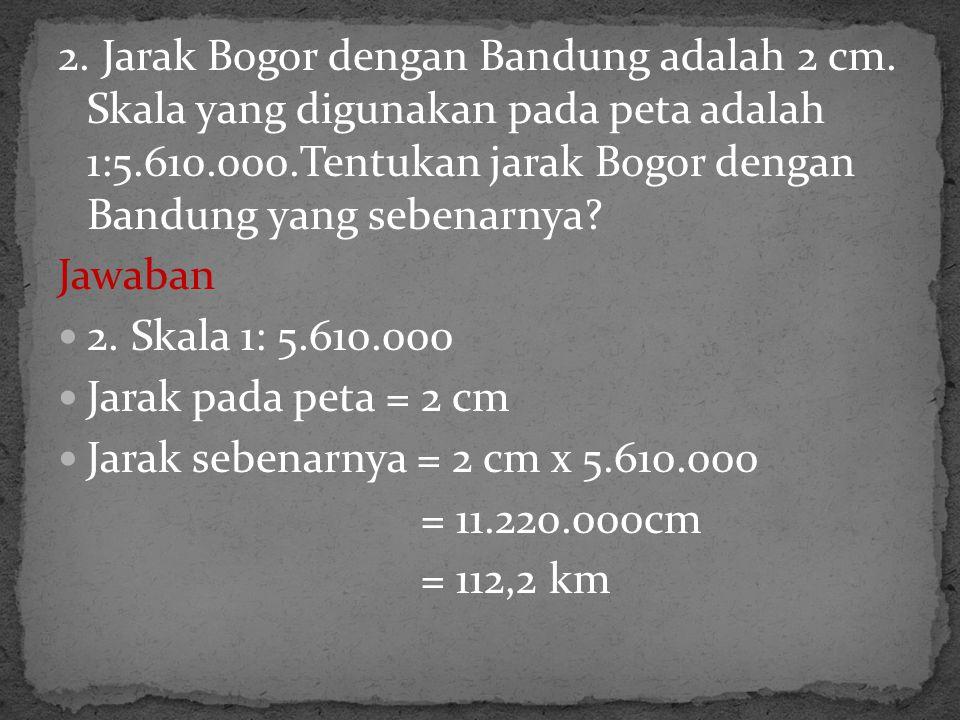 2. Jarak Bogor dengan Bandung adalah 2 cm