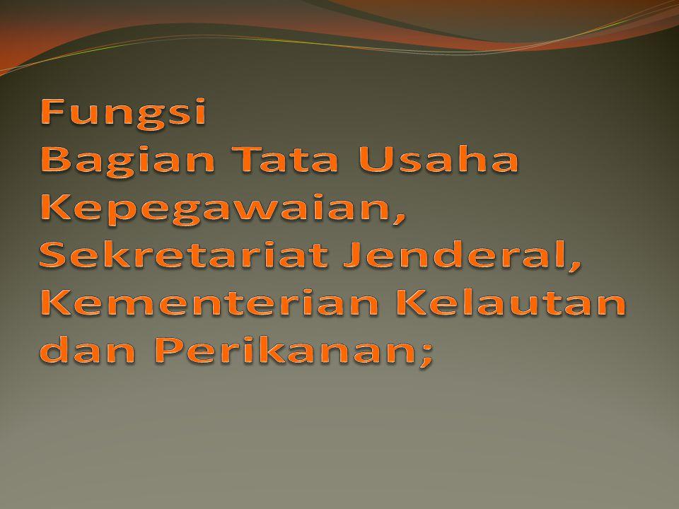 Fungsi Bagian Tata Usaha Kepegawaian, Sekretariat Jenderal, Kementerian Kelautan dan Perikanan;