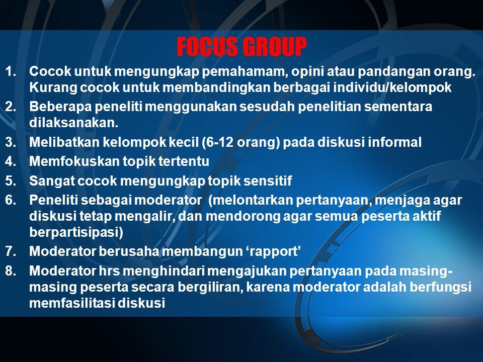 FOCUS GROUP Cocok untuk mengungkap pemahamam, opini atau pandangan orang. Kurang cocok untuk membandingkan berbagai individu/kelompok.