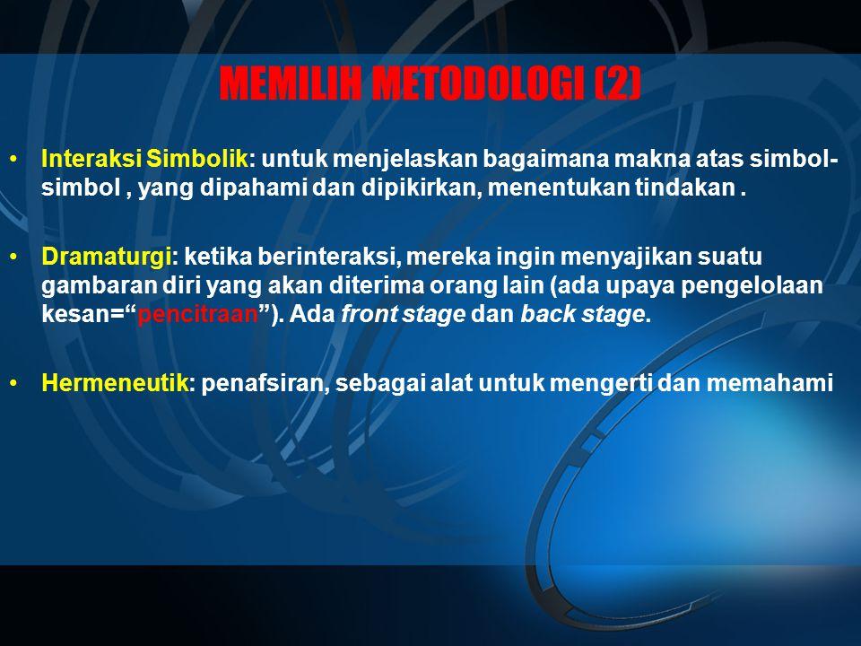 MEMILIH METODOLOGI (2) Interaksi Simbolik: untuk menjelaskan bagaimana makna atas simbol-simbol , yang dipahami dan dipikirkan, menentukan tindakan .