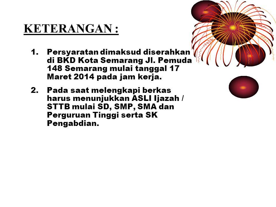 KETERANGAN : Persyaratan dimaksud diserahkan di BKD Kota Semarang Jl. Pemuda 148 Semarang mulai tanggal 17 Maret 2014 pada jam kerja.