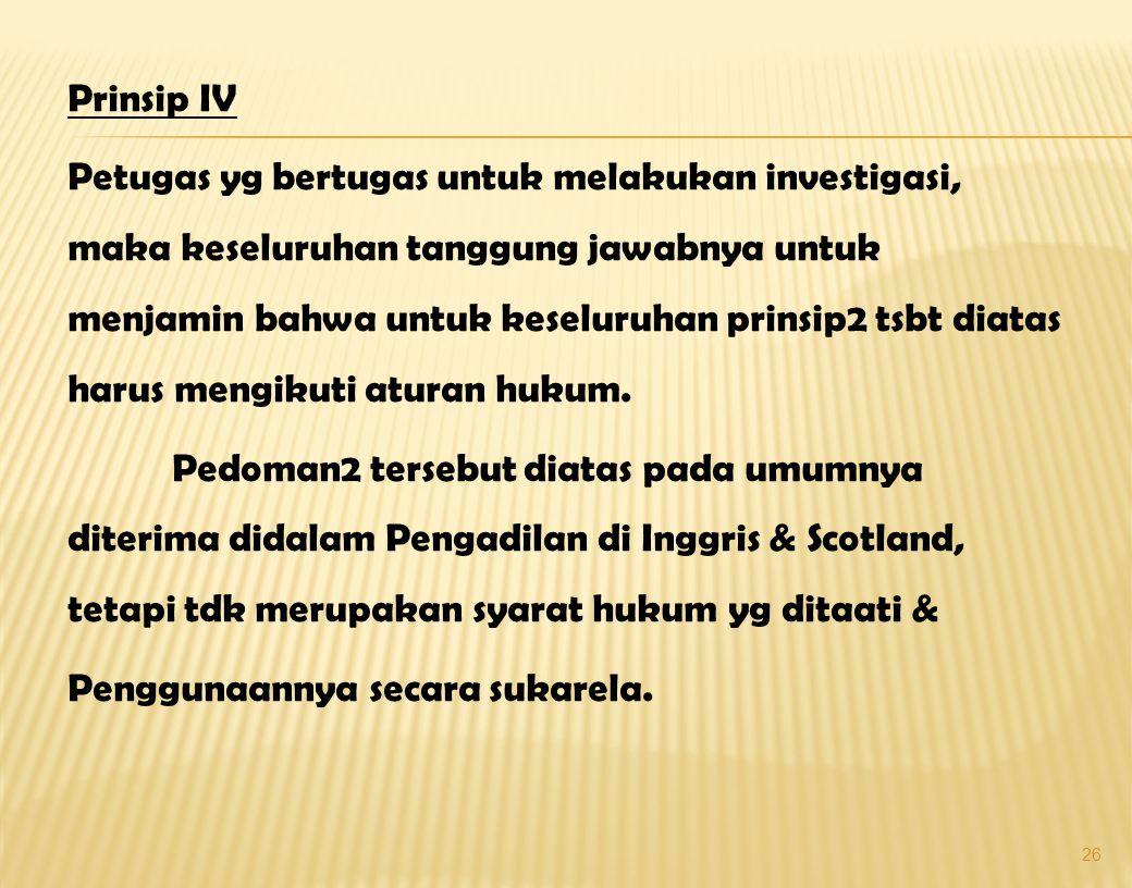 Prinsip IV Petugas yg bertugas untuk melakukan investigasi, maka keseluruhan tanggung jawabnya untuk menjamin bahwa untuk keseluruhan prinsip2 tsbt diatas harus mengikuti aturan hukum.