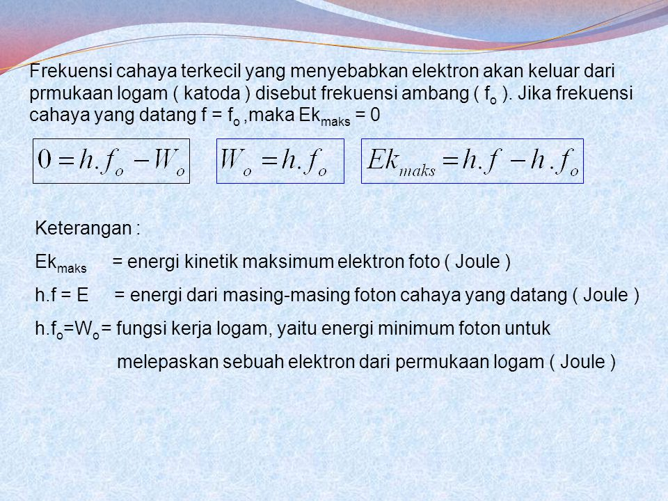 Frekuensi cahaya terkecil yang menyebabkan elektron akan keluar dari prmukaan logam ( katoda ) disebut frekuensi ambang ( fo ). Jika frekuensi cahaya yang datang f = fo ,maka Ekmaks = 0