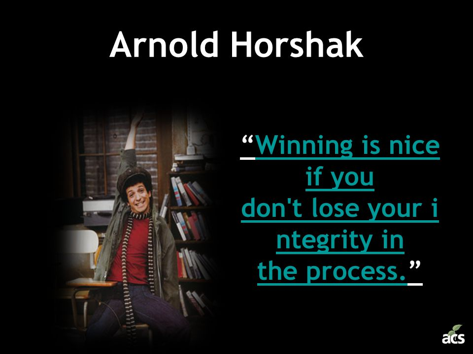 Winning is nice if you don t lose your integrity in the process.