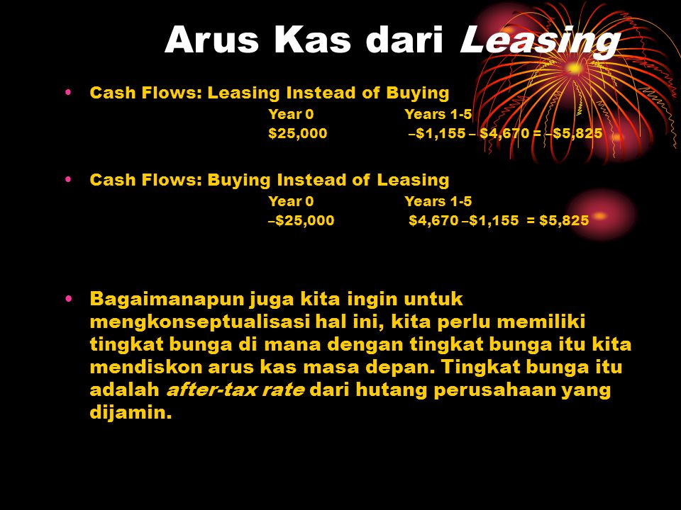 Arus Kas dari Leasing Cash Flows: Leasing Instead of Buying. Year 0 Years 1-5. $25,000 –$1,155 – $4,670 = –$5,825.