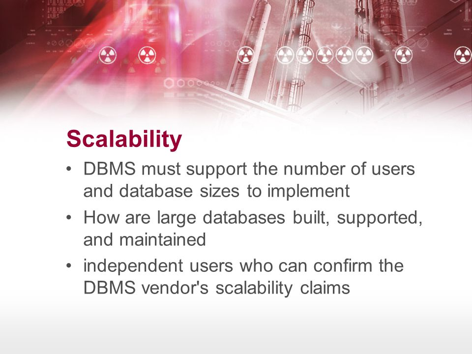 Scalability DBMS must support the number of users and database sizes to implement. How are large databases built, supported, and maintained.