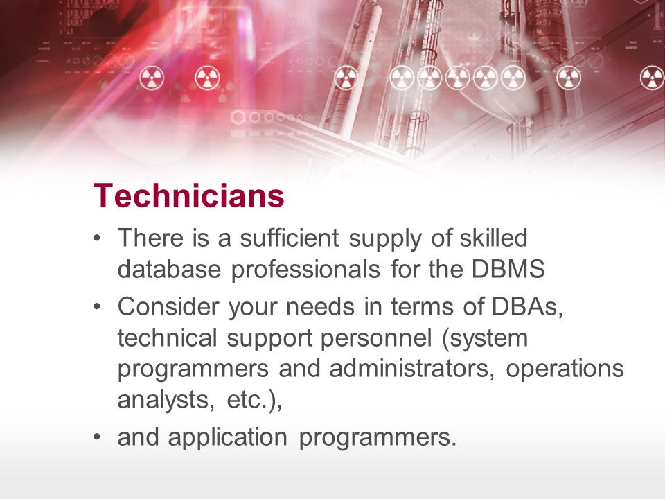 Technicians There is a sufficient supply of skilled database professionals for the DBMS.