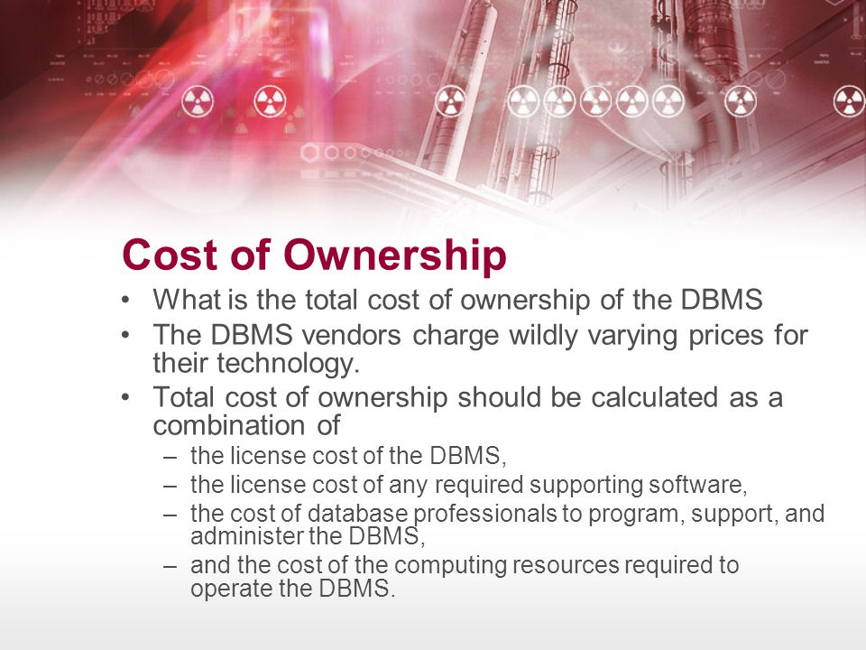 Cost of Ownership What is the total cost of ownership of the DBMS