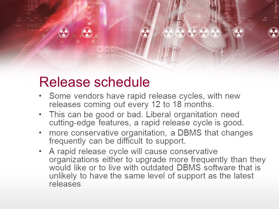 Release schedule Some vendors have rapid release cycles, with new releases coming out every 12 to 18 months.