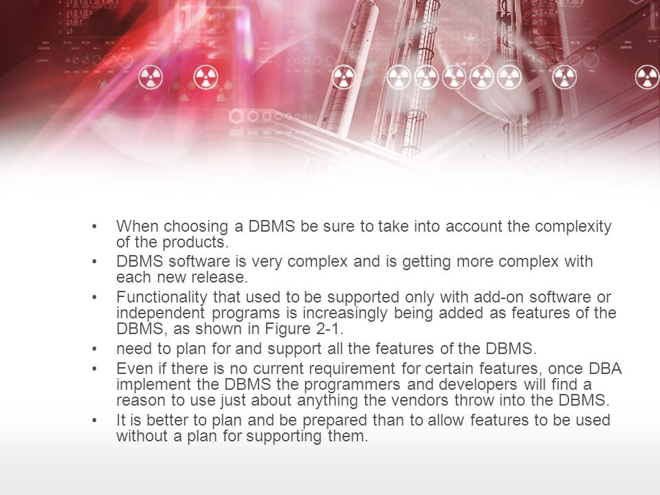 When choosing a DBMS be sure to take into account the complexity of the products.