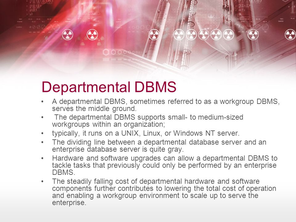 Departmental DBMS A departmental DBMS, sometimes referred to as a workgroup DBMS, serves the middle ground.