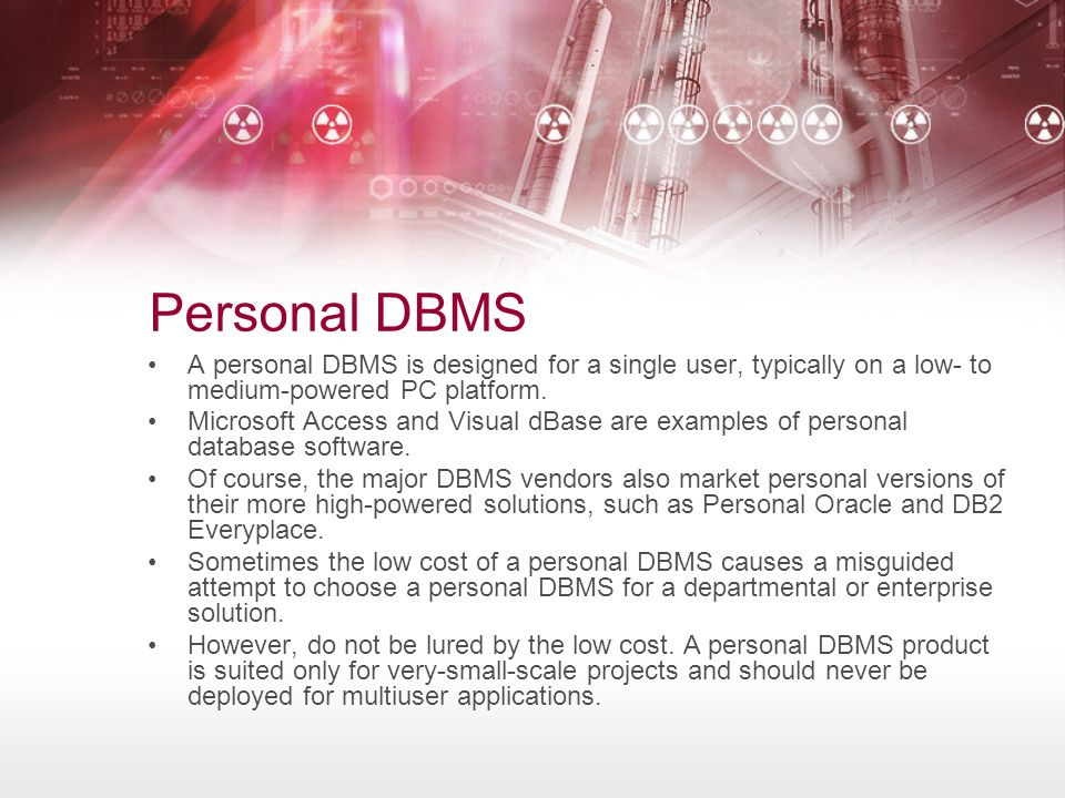 Personal DBMS A personal DBMS is designed for a single user, typically on a low- to medium-powered PC platform.