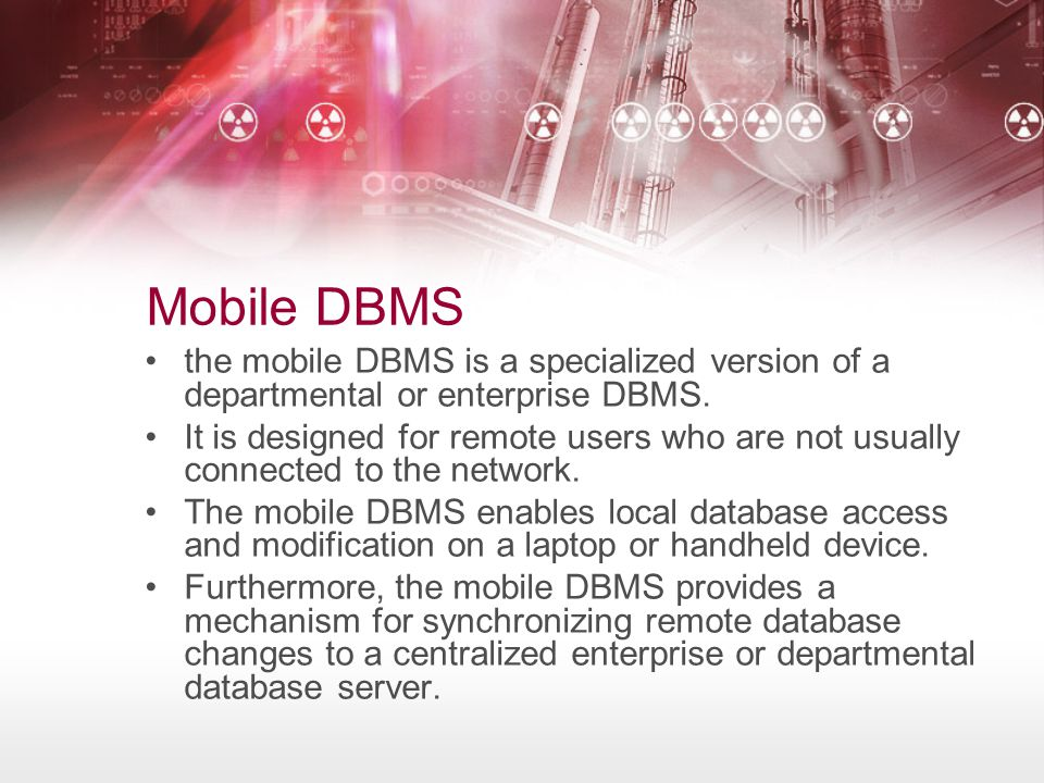 Mobile DBMS the mobile DBMS is a specialized version of a departmental or enterprise DBMS.