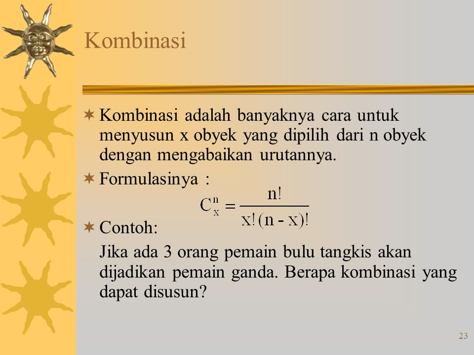 Kombinasi Kombinasi adalah banyaknya cara untuk menyusun x obyek yang dipilih dari n obyek dengan mengabaikan urutannya.