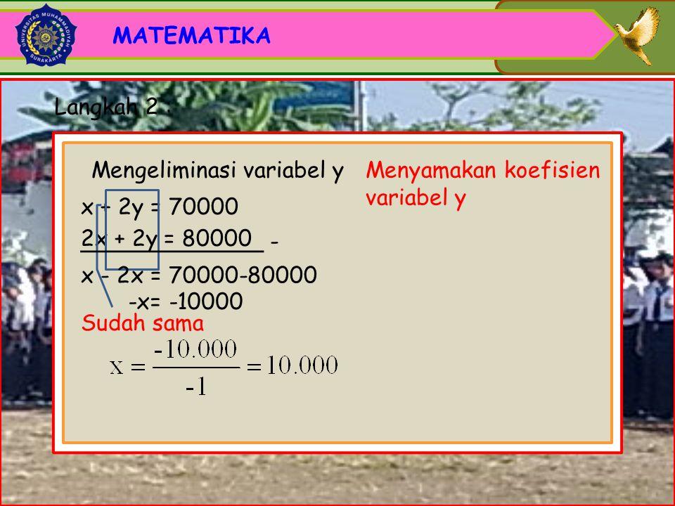 MATEMATIKA Langkah 2 : Mengeliminasi variabel y. Menyamakan koefisien variabel y. x + 2y = 70000.