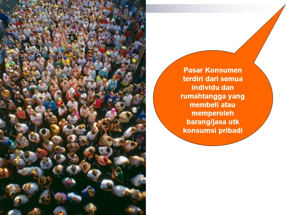 Pasar Konsumen terdiri dari semua individu dan rumahtangga yang membeli atau memperoleh barang/jasa utk konsumsi pribadi