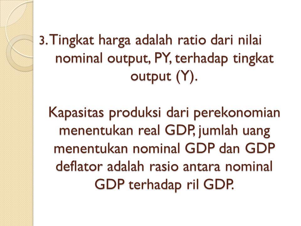 3. Tingkat harga adalah ratio dari nilai nominal output, PY, terhadap tingkat output (Y).