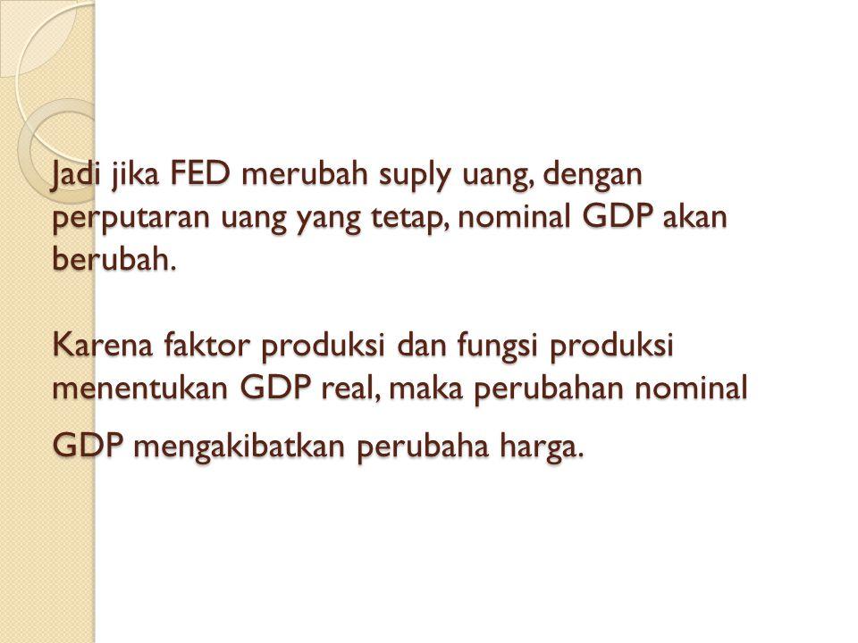Jadi jika FED merubah suply uang, dengan perputaran uang yang tetap, nominal GDP akan berubah.