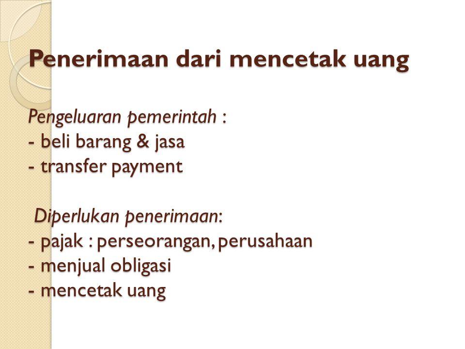 Penerimaan dari mencetak uang Pengeluaran pemerintah : - beli barang & jasa - transfer payment Diperlukan penerimaan: - pajak : perseorangan, perusahaan - menjual obligasi - mencetak uang