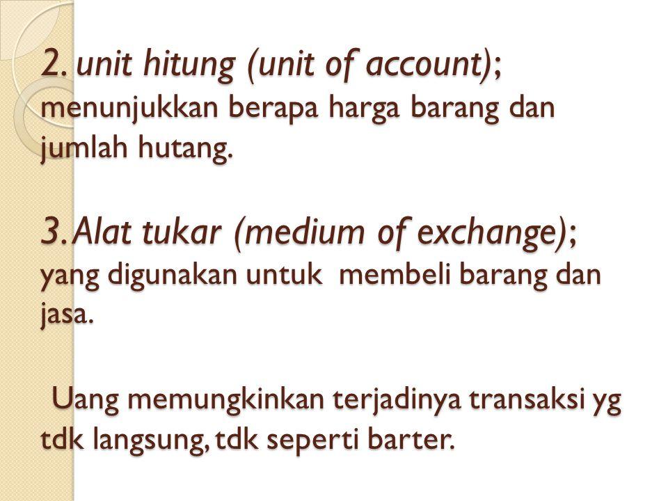 2. unit hitung (unit of account); menunjukkan berapa harga barang dan jumlah hutang.