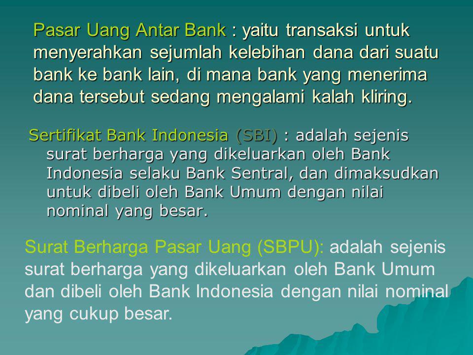 Pasar Uang Antar Bank : yaitu transaksi untuk menyerahkan sejumlah kelebihan dana dari suatu bank ke bank lain, di mana bank yang menerima dana tersebut sedang mengalami kalah kliring.
