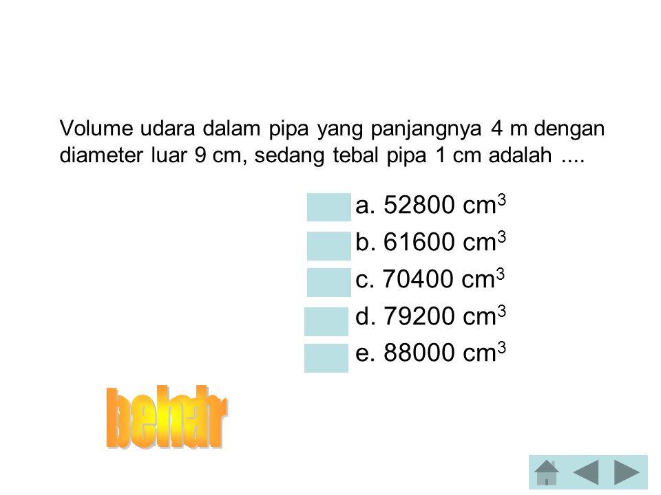 salah benar salah salah salah a. 52800 cm3 b. 61600 cm3 c. 70400 cm3