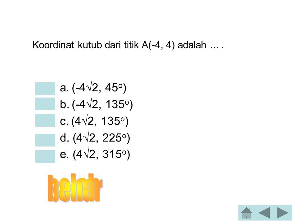 Koordinat kutub dari titik A(-4, 4) adalah ... .