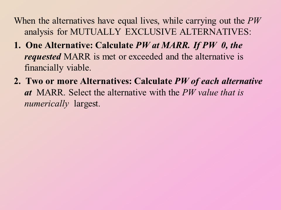 When the alternatives have equal lives, while carrying out the PW analysis for MUTUALLY EXCLUSIVE ALTERNATIVES: 1.