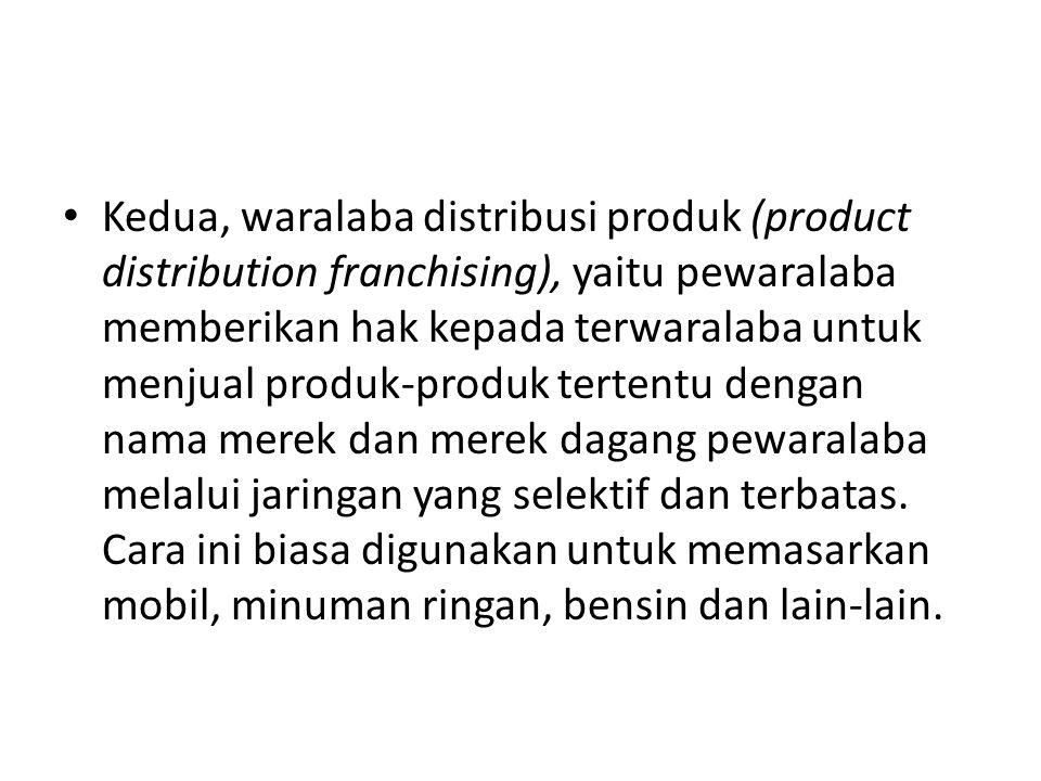 Kedua, waralaba distribusi produk (product distribution franchising), yaitu pewaralaba memberikan hak kepada terwaralaba untuk menjual produk-produk tertentu dengan nama merek dan merek dagang pewaralaba melalui jaringan yang selektif dan terbatas.