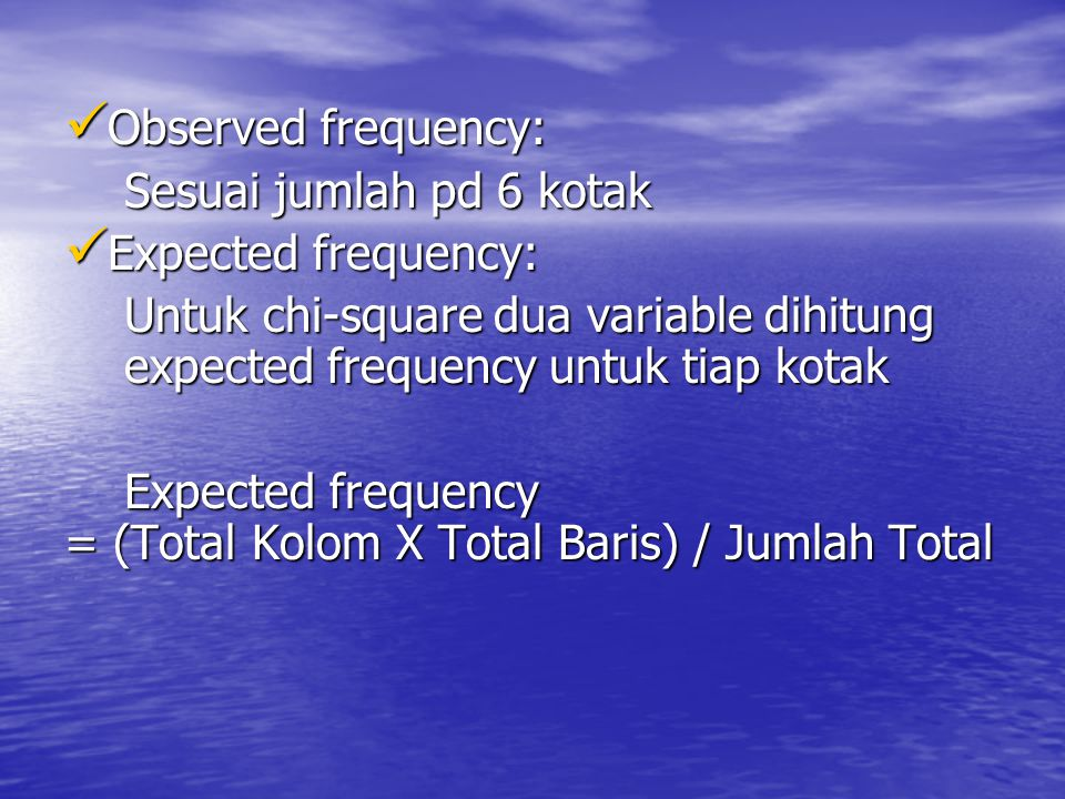 Observed frequency: Sesuai jumlah pd 6 kotak. Expected frequency: Untuk chi-square dua variable dihitung expected frequency untuk tiap kotak.