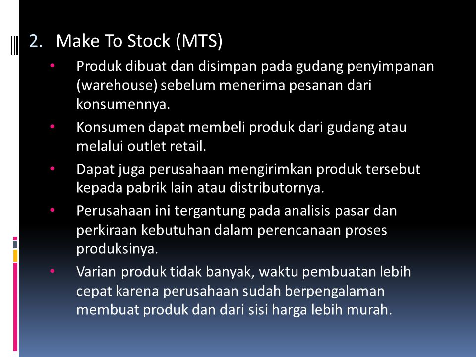 Make To Stock (MTS) Produk dibuat dan disimpan pada gudang penyimpanan (warehouse) sebelum menerima pesanan dari konsumennya.