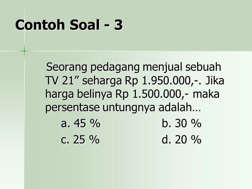 Contoh Soal - 3 Seorang pedagang menjual sebuah TV 21 seharga Rp 1.950.000,-. Jika harga belinya Rp 1.500.000,- maka persentase untungnya adalah…