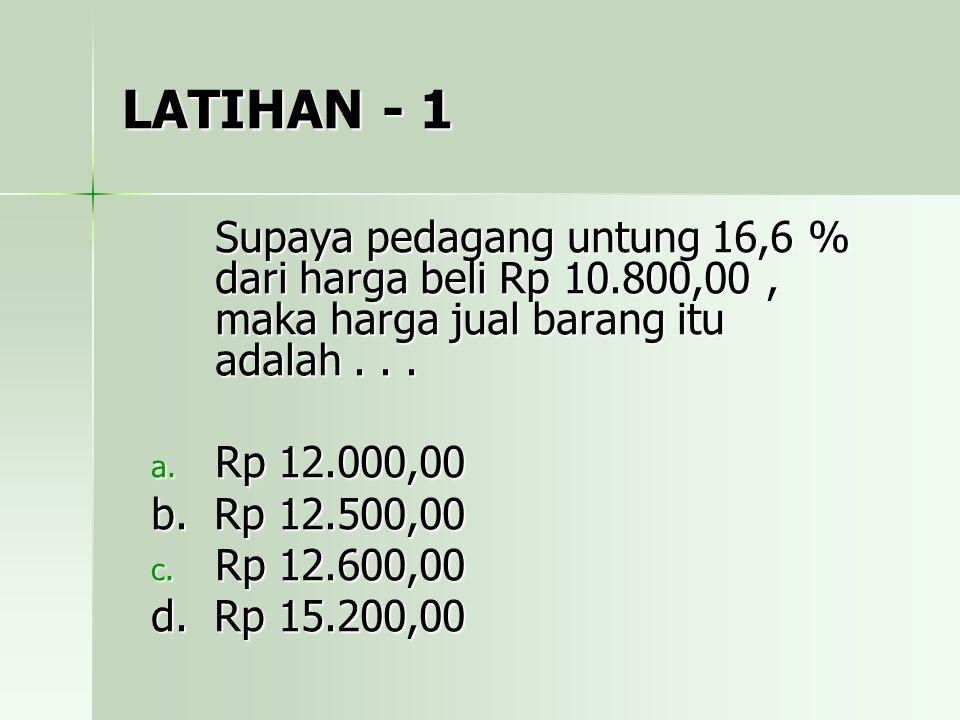 LATIHAN - 1 Supaya pedagang untung 16,6 % dari harga beli Rp 10.800,00 , maka harga jual barang itu adalah . . .