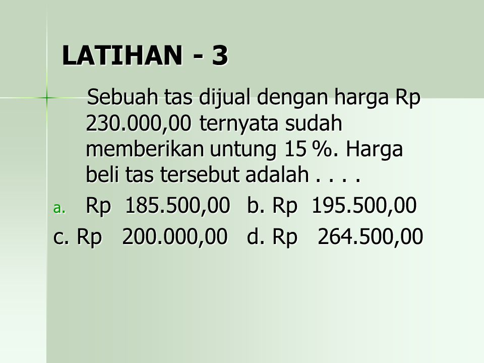 LATIHAN - 3 Sebuah tas dijual dengan harga Rp 230.000,00 ternyata sudah memberikan untung 15 %. Harga beli tas tersebut adalah . . . .