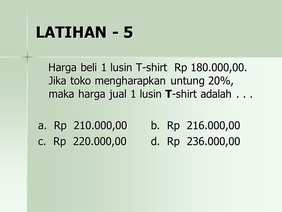 LATIHAN - 5 Harga beli 1 lusin T-shirt Rp 180.000,00. Jika toko mengharapkan untung 20%, maka harga jual 1 lusin T-shirt adalah . . .