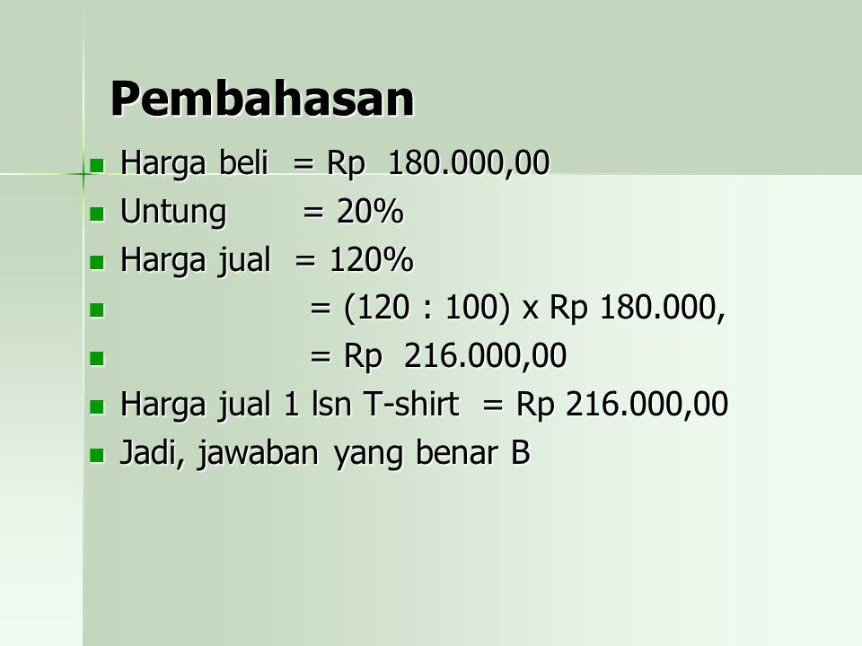 Pembahasan Harga beli = Rp 180.000,00 Untung = 20% Harga jual = 120%