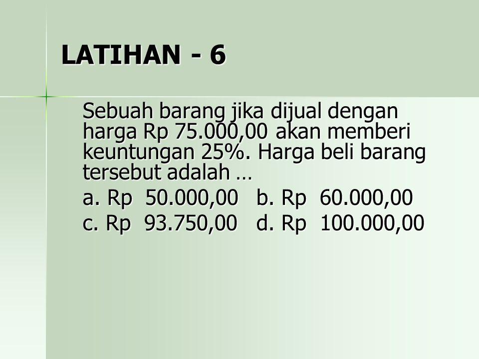 LATIHAN - 6 Sebuah barang jika dijual dengan harga Rp 75.000,00 akan memberi keuntungan 25%. Harga beli barang tersebut adalah …