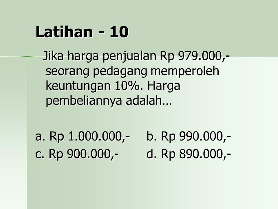 Latihan - 10 Jika harga penjualan Rp 979.000,- seorang pedagang memperoleh keuntungan 10%. Harga pembeliannya adalah…
