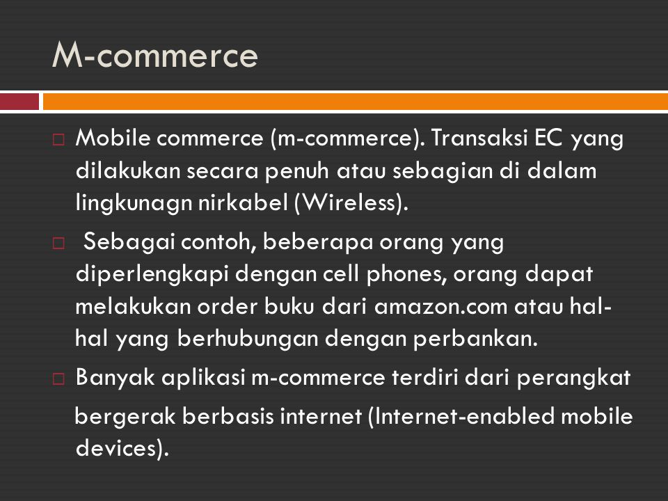 M-commerce Mobile commerce (m-commerce). Transaksi EC yang dilakukan secara penuh atau sebagian di dalam lingkunagn nirkabel (Wireless).