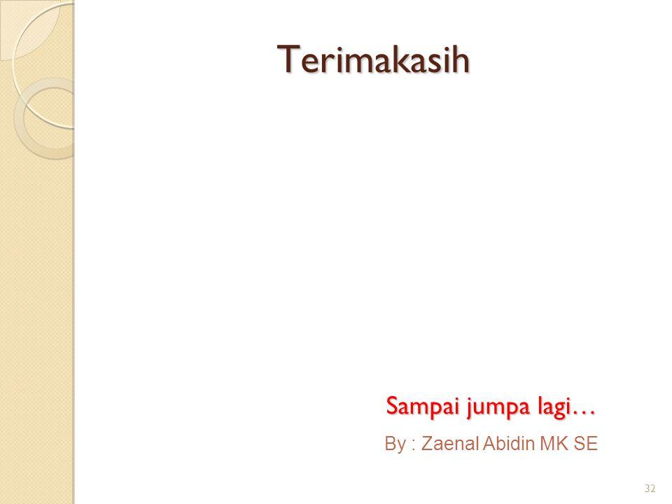 Terimakasih Sampai jumpa lagi… By : Zaenal Abidin MK SE 32