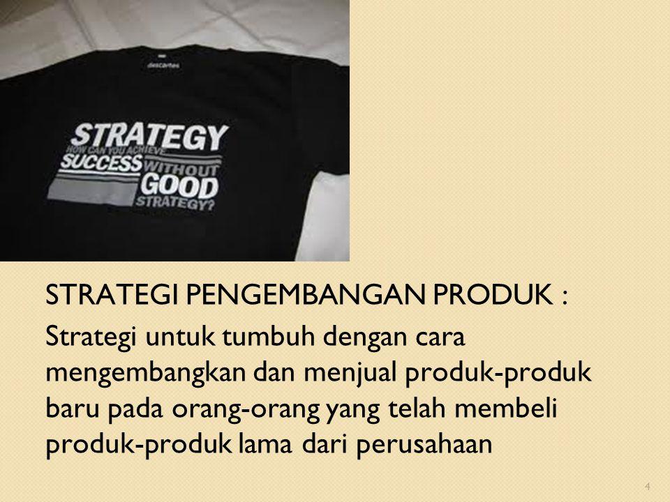 STRATEGI PENGEMBANGAN PRODUK : Strategi untuk tumbuh dengan cara mengembangkan dan menjual produk-produk baru pada orang-orang yang telah membeli produk-produk lama dari perusahaan