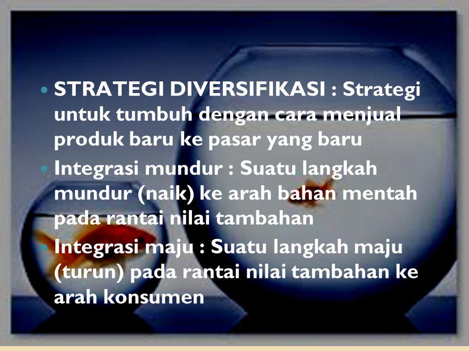 STRATEGI DIVERSIFIKASI : Strategi untuk tumbuh dengan cara menjual produk baru ke pasar yang baru